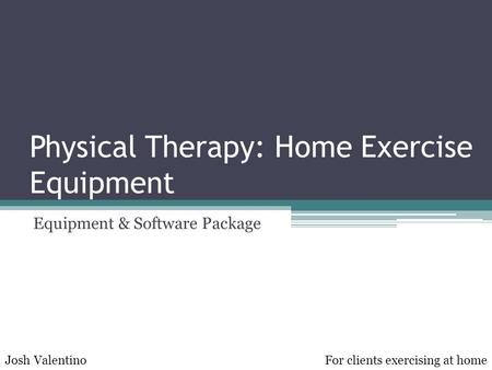 Physical Therapy: Home Exercise Equipment Equipment & Software Package Josh ValentinoFor clients exercising at home.
