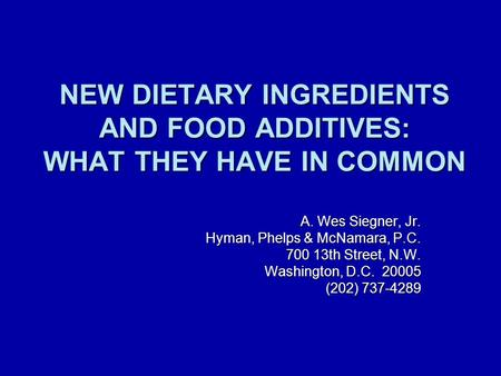 NEW DIETARY INGREDIENTS AND FOOD ADDITIVES: WHAT THEY HAVE IN COMMON A. Wes Siegner, Jr. Hyman, Phelps & McNamara, P.C. 700 13th Street, N.W. Washington,