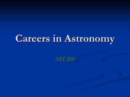 Careers in Astronomy AST 200. Astronomy Primary Goal: Understanding the nature of the universe and its constituents Means: Equipment building, research,