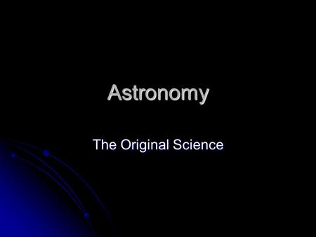 Astronomy The Original Science. Astronomy Astronomy The stars and keeping time The stars and keeping time Calendar Calendar The study of all physical.