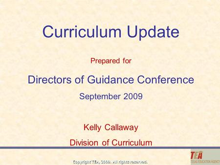 Copyright TEA, 2009. All rights reserved. Curriculum Update Directors of Guidance Conference September 2009 Kelly Callaway Division of Curriculum Prepared.
