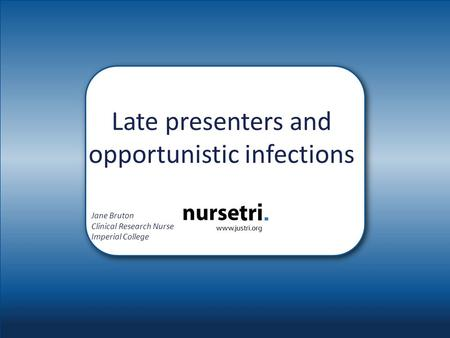 Late presenters and opportunistic infections Jane Bruton Clinical Research Nurse Imperial College.