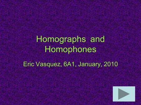 Homographs and Homophones Eric Vasquez, 6A1, January, 2010.