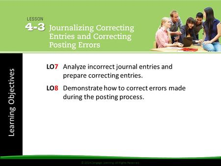 © 2014 Cengage Learning. All Rights Reserved. Learning Objectives © 2014 Cengage Learning. All Rights Reserved. LO7Analyze incorrect journal entries and.