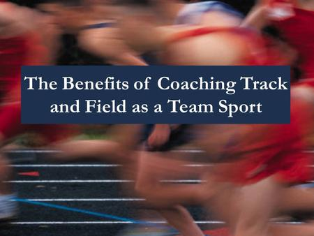 The Benefits of Coaching Track and Field as a Team Sport.