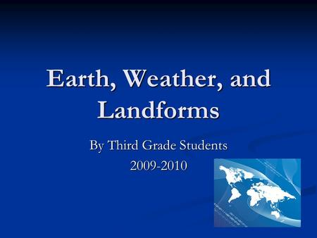 Earth, Weather, and Landforms By Third Grade Students 2009-2010.