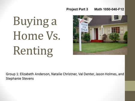 Buying a Home Vs. Renting Group 1: Elizabeth Anderson, Natalie Christner, Val Denter, Jason Holmes, and Stephanie Stevens Project Part 3 Math 1050-040-F12.