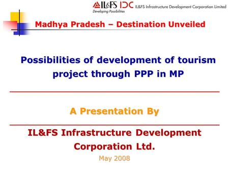 IL&FS Infrastructure Development Corporation Ltd. May 2008 A Presentation By Madhya Pradesh – Destination Unveiled Possibilities of development of <strong>tourism</strong>.
