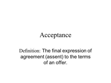 Acceptance Definition: The final expression of agreement (assent) to the terms of an offer.