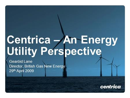 Centrica – An Energy Utility Perspective Gearόid Lane Director, British Gas New Energy 29 th April 2009.