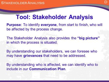 Tool: Stakeholder Analysis Purpose: To identify everyone, from start to finish, who will be affected by the process change. The Stakeholder Analysis also.