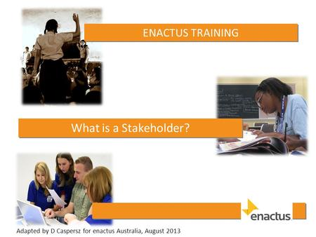 ENACTUS TRAINING What is a Stakeholder? Adapted by D Caspersz for enactus Australia, August 2013.