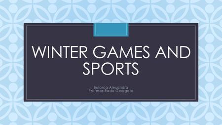 C WINTER GAMES AND SPORTS Bularca Alexandra Profesor:Radu Georgeta.