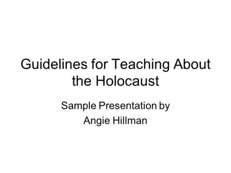 Guidelines for Teaching About the Holocaust Sample Presentation by Angie Hillman.