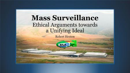 Mass Surveillance Ethical Arguments towards a Unifying Ideal Robert Heston.