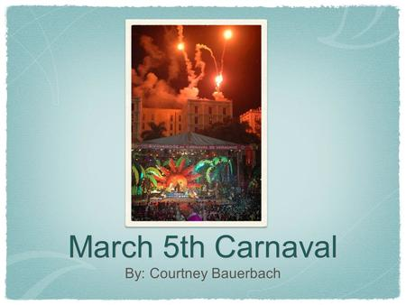 March 5th Carnaval By: Courtney Bauerbach. The carnaval is celebrated by parades, floats, costumes, music and, dancing on the street. People of all ages.