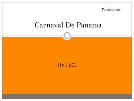 Carnaval De Panama By D.C. Terminology What is Carnaval ?  It started in the 1900's when the country declared its independence from Spain, and was celebrated.