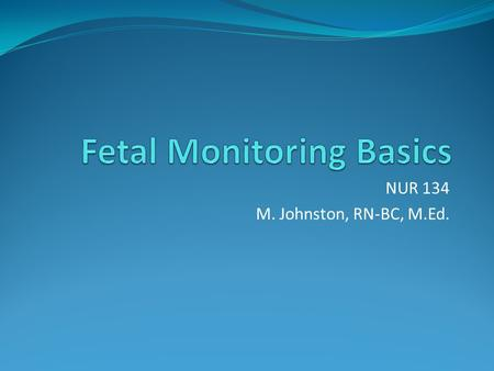 NUR 134 M. Johnston, RN-BC, M.Ed.. Types of Monitoring Auscultation- listen to fetal heart rate (FHR) Electronic Fetal Monitoring – use of instruments.