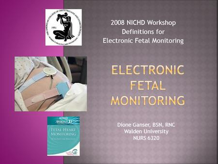 2008 NICHD Workshop Definitions for Electronic Fetal Monitoring Dione Ganser, BSN, RNC Walden University NURS 6320.