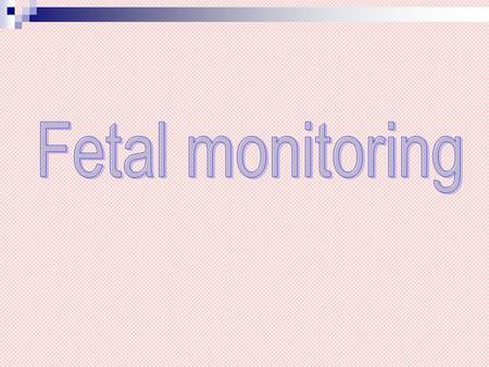Why perform fetal monitoring Identify the fetus in distress To avert permanent fetal damage or death.