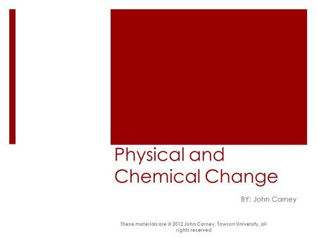 Physical and Chemical Change BY: John Carney These materials 2012 John Carney, Towson University, all rights reserved.