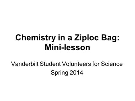 Chemistry in a Ziploc Bag: Mini-lesson Vanderbilt Student Volunteers for Science Spring 2014.