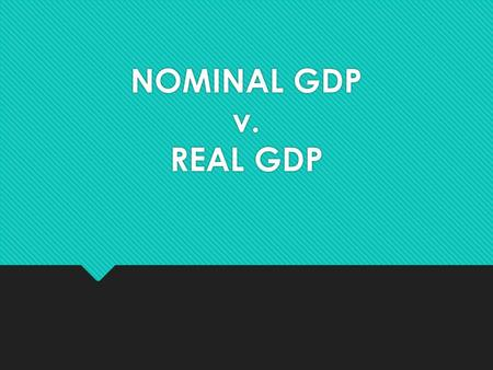 NOMINAL GDP v. REAL GDP. DEFINITIONS  Nominal GDP is the market value of all final goods and services produced in a given year. It is calculated as (Price.