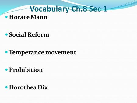 Vocabulary Ch.8 Sec 1 Horace Mann Social Reform Temperance movement Prohibition Dorothea Dix.