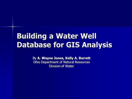 Building a Water Well Database for GIS Analysis By A. Wayne Jones, Kelly A. Barrett Ohio Department of Natural Resources Division of Water.