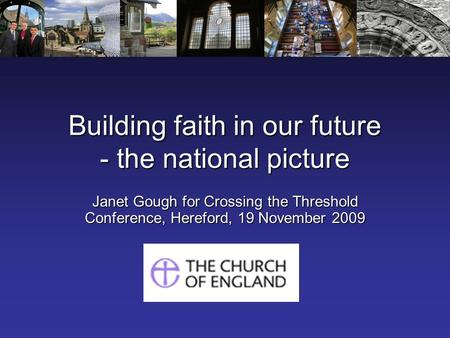 Building faith in our future - the national picture Janet Gough for Crossing the Threshold Conference, Hereford, 19 November 2009.