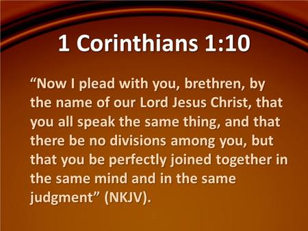 "1 Corinthians 1:10 ""Now I plead with you, brethren, by the name of our Lord Jesus Christ, that you all speak the same thing, and that there be no divisions."