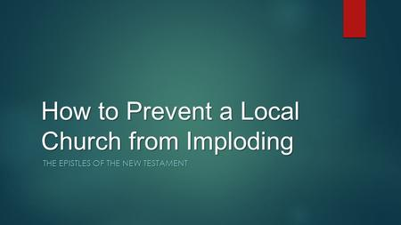 How to Prevent a Local Church from Imploding THE EPISTLES OF THE NEW TESTAMENT.
