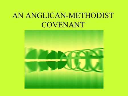 AN ANGLICAN-METHODIST COVENANT. The Common Statement Charts issues concerning unity in faith, ministry and oversight Proposes a new relationship between.