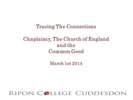 Tracing The Connections Chaplaincy, The Church of England and the Common Good March 1st 2014.