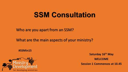 SSM Consultation Saturday 16 th May WELCOME Session 1 Commences at 10.45 Who are you apart from an SSM? What are the main aspects of your ministry? #SSMin15.