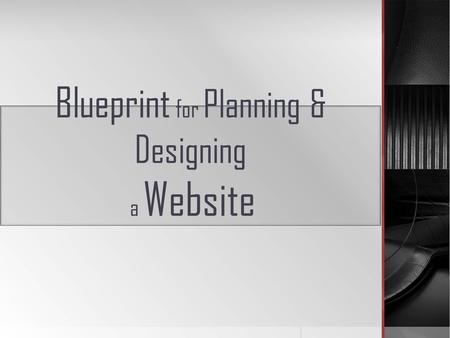 Blueprint for Planning & Designing a Website. A well-organized website doesn't just happen. ------ A detailed blueprint will guide the decision-making.