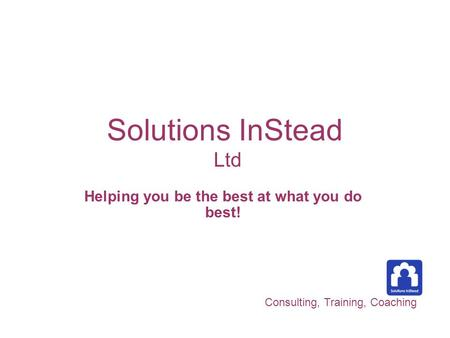 Solutions InStead Ltd Helping you be the best at what you do best! Consulting, Training, Coaching.