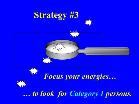 Strategy #3 Focus your energies… … to look for Category 1 persons.
