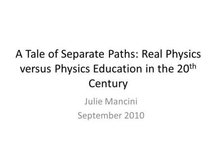 A Tale of Separate Paths: Real Physics versus Physics Education in the 20 th Century Julie Mancini September 2010.