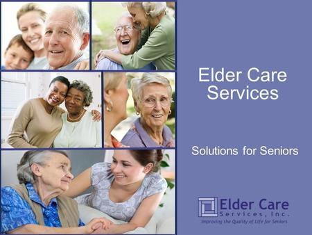 Solutions for Seniors Elder Care Services. WHO WE ARE The mission of Elder Care Services (ECS) is to improve the quality of life for seniors in Leon and.