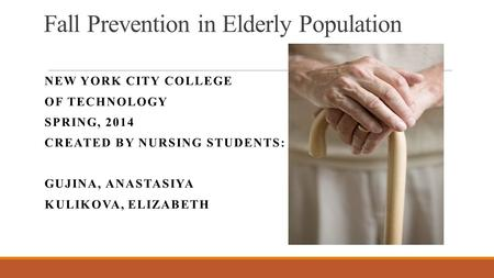 Fall Prevention in Elderly Population NEW YORK CITY COLLEGE OF TECHNOLOGY SPRING, 2014 CREATED BY NURSING STUDENTS: GUJINA, ANASTASIYA KULIKOVA, ELIZABETH.