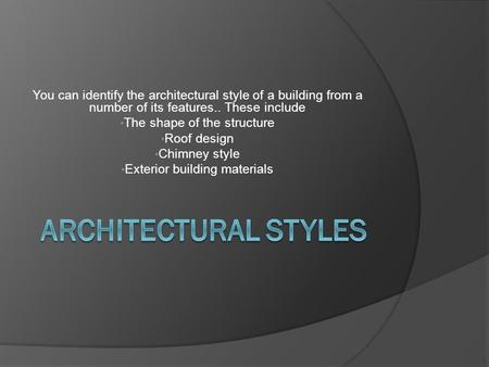 You can identify the architectural style of a building from a number of its features.. These include The shape of the structure Roof design Chimney style.