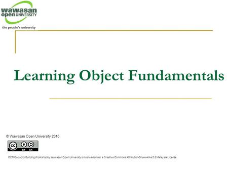 Learning Object Fundamentals © Wawasan Open University 2010 OER Capacity Building Workshop by Wawasan Open University is licensed under a Creative Commons.