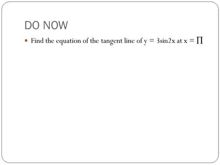 DO NOW Find the equation of the tangent line of y = 3sin2x at x = ∏