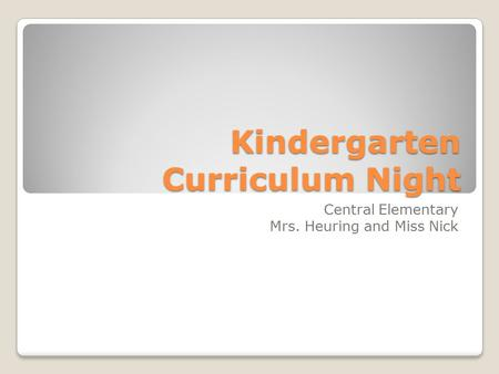 Kindergarten Curriculum Night Central Elementary Mrs. Heuring and Miss Nick.
