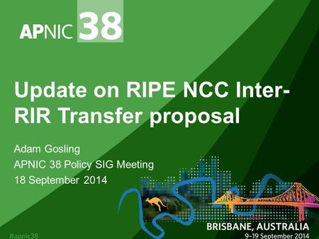 Update on RIPE NCC Inter- RIR Transfer proposal Adam Gosling APNIC 38 Policy SIG Meeting 18 September 2014.