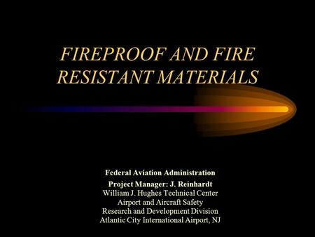 FIREPROOF AND FIRE RESISTANT MATERIALS Federal Aviation Administration Project Manager: J. Reinhardt William J. Hughes Technical Center Airport and Aircraft.