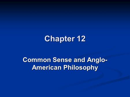 Chapter 12 Common Sense and Anglo- American Philosophy.