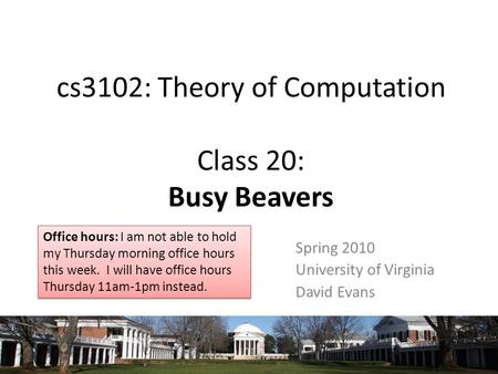 Cs3102: Theory of Computation Class 20: Busy Beavers Spring 2010 University of Virginia David Evans Office hours: I am not able to hold my Thursday morning.