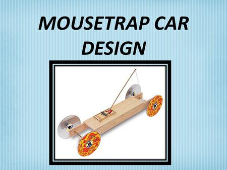 MOUSETRAP CAR DESIGN. MOUSETRAP CAR OBJECTIVES: The student will be able: To demonstrate proper and safe procedures while working with technological tools,